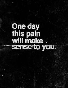One day, this pain will make sense to you. | 9 Printable Breakup Quotes Yes.