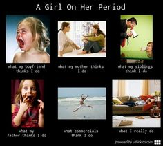 Hahaha this is so true. a girl on her period