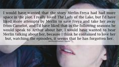 Merlin will never forget Freya and he will always love her, just not always in the same way. Merlin would not in anyway be betraying her or her memory by dating again because it's not like they were married or anything. He cares about Freya and that will never stop, but he has moved on. I'm glad of it--I wouldn't want him to always feel bad about the situation. He will never loved anyone like he love Freya, but that does not mean that he will never love again. --Description by DestinyandDoom