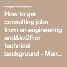 How to get consulting jobs from an engineering and/or technical background - Management Consulted