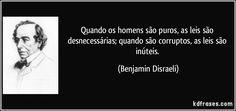 Quando os homens são puros, as leis são desnecessárias; quando são corruptos, as leis são inúteis. (Benjamin Disraeli)