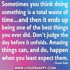 Sometimes you think doing something is a total waste of time...and then it ends up being one of the best things you ever did. Don't judge the day before it unfolds. Amazing things can, and do, happen when you least expect them.   by deeplifequotes