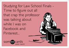 Funny College Ecard: Studying for Law School Finals - Time to figure out all that crap the professor was talking about while I was on Facebook and Pinterest...