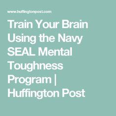Train Your Brain Using the Navy SEAL Mental Toughness Program | Huffington Post