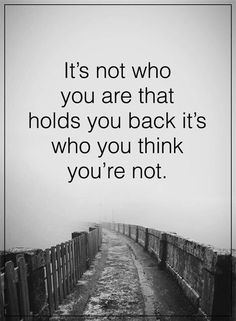 Life Lessons | It's not who you are that holds you back it's who you think you're not.