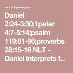 Daniel 2:24-3:30;1peter 4:7-5:14;psalm 119:81-96;proverbs 28:15-16 NLT - Daniel Interprets the Dream - Then - Bible Gateway