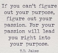 """""""If you can't figure out your purpose, figure out your passion. For your passion will lead you right into your purpose."""" -T.D. Jake"""