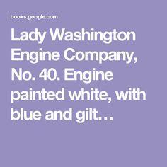 Lady Washington Engine Company, No. 40. Engine painted white, with blue and gilt…
