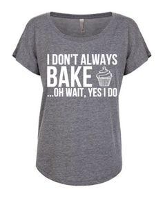 I Don't Always Bake Women's Shirt
