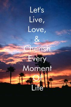 Let's live, love, and cherish every moment.