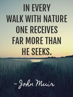 """""""In every walk with nature one receives far more than he seeks."""" - John Muir"""