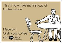 This is how I like my first cup of coffee...alone.