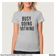 Busy Doing Nothing T-Shirt Tumblr. #tumblr #zazzle #polyvore #fashionblogger #streetstyle #inspiration #hipster #teen