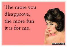 more-you-disapprove-more-fun-it-is-for-me-ecard