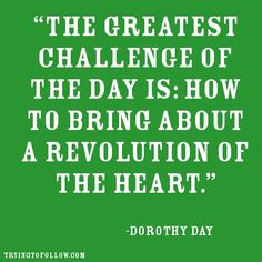 """""""The greatest challenge of the day is: how to bring about a revolution of the heart."""" -- Dorothy Day"""