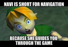 Navi from Ocarina of Time is short for Navigation? I don't know, I don't really believe this one. What do you think?