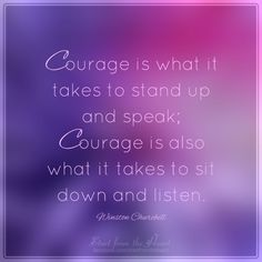 Courage is what it takes to stand up and speak; courage is also what it takes to sit down and listen. - Winston Churchill <3 Visit us on facebook for more great posts!