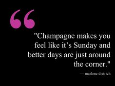 """""""Champagne makes you feel like it's Sunday and better days are just around the corner."""""""