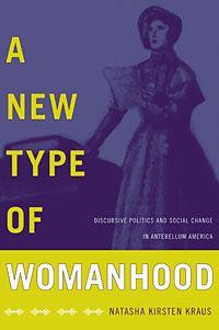 Natasha Kirsten Kraus - A New Type of Womanhood: Discursive Politics and Social Change in Antebellum America