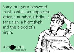how i feel every time i have to change my password...
