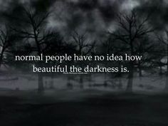 Normal people have no idea how beautiful the darkness is...