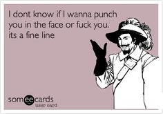 I dont know if I wanna punch you in the face or fuck you. its a fine line ;)