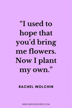 """I used to hope that you'd bring me flowers. Now I plant my own."" This empowering quote by Rachel Wolchin is inspiring especially for those of you who are newly single. You don't need someone else to make you happy, you can make yourself happy. #selflove #loveyourself #selflovequotes"