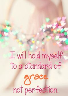 As I ask to replace belief in perfectionism,with an awareness of Grace, I remember how good it feels when I am aware of Grace. I breathe deeper, I drop my shoulders and I calm. The opposite of my response to the pursuit of perfection!