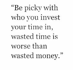 Invest your time wisely.