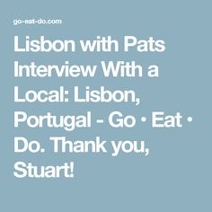 Lisbon with Pats Interview With a Local: Lisbon, Portugal - Go • Eat • Do. Thank you, Stuart!