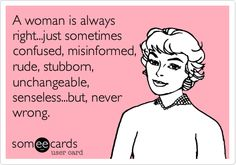 A woman is always right...just sometimes confused, misinformed, rude, stubborn, unchangeable, senseless...but, never wrong.