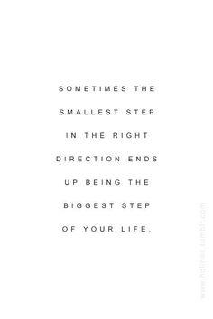 As vezes o passo mais pequeno na direção certa acaba sendo o passo mais grande na sua vida