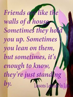 Friends are like the walls of a house. Sometimes they hold you up. Sometimes you lean on them, but sometimes, it's enough to know they're just standing by.