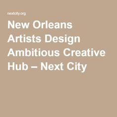 New Orleans Artists Design Ambitious Creative Hub – Next City