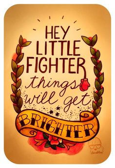 """""""Hey Little Fighter"""" - This would be an awesome tattoo to get done! Love the words! Great Quotes, Quotes To Live By, Me Quotes, Inspirational Quotes, Qoutes, Motivational, Uplifting Quotes, Funny Quotes, The Words"""