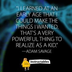 """""""I learned at an early age that I could make the things I wanted. That's a very powerful thing to realize as a kid."""" —Adam Savage"""