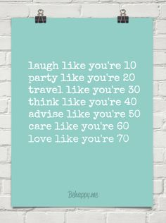 laugh like you're 10 party like you're 20 travel like you're 30 think like you're 40 advise like ...
