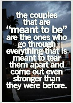 "The couples that are ""meant to be"" are the ones who go through everything that is meant to tear them apart and come out even stronger than they were befoe."