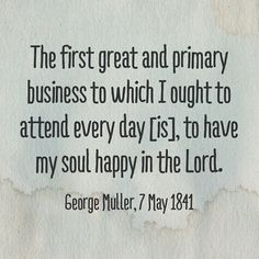 The first great and primary business to which I ought to attend every day [is], to have my soul happy in the Lord.  George Muller, 7 May 1841