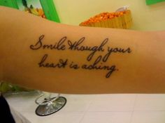 My one and only tattoo. I got it with my best friend at the time: same font, different lines. It is ironic how this helps me get over this lost friendship. The past is a hard thing to dwell over… but somehow, this a motivation to keep my life on a day by day basis.  Smile though your heart is aching.