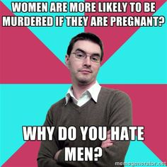 Privilege Denying Dude - women are more likely to be murdered if they are pregnant? why do you hate men?