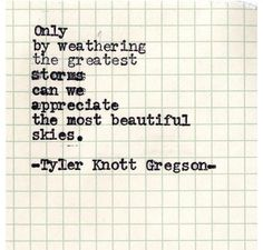 Only by weathering the greatest storms can we appreciate the most beautiful skies. -Tyler Knott Gregson