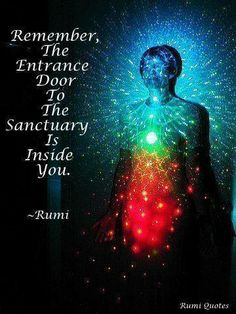 Remember, the entrance door to the sanctuary is already inside you. Rumi