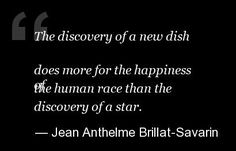 """The discovery of a new dish does more for the happiness of the human race than the discovery of a star."" - Brillat-Savarin"