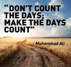 Don't count the days, make the days count!!