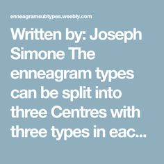 Written by: Joseph Simone The enneagram types can be split into three Centres with three types in each centre: The Gut Centre (8, 9, 1), The Heart Centre (2, 3, 4) and the Head Centre (5, 6, 7)....