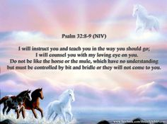 """""""I will instruct you and teach you in the way you should go; I will guide you with My eye. Do not be like the horse or like the mule, Which have no understanding, Which must be harnessed with bit and bridle, Else they will not come near you."""" Psalms 32:8-9 NKJV"""
