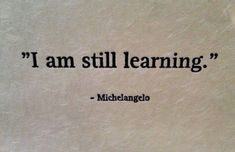 """I am still learning."" Michelangelo quote."