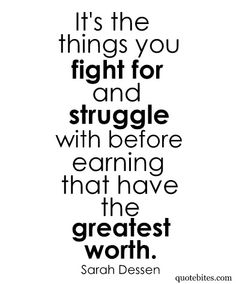 It's the things you fight for and struggle with before earning that have the greatest worth.