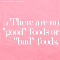 "There are no ""good"" foods. There are no ""bad"" foods. So stop starving yourself, punishing yourself and feeling guilty about the food you eat."
